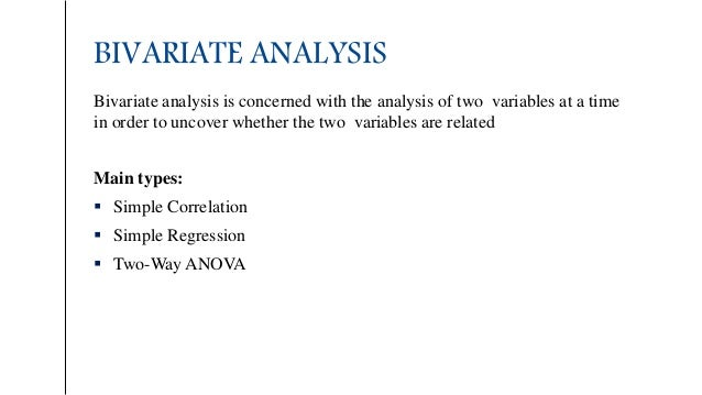 BIVARIATE ANALYSIS Bivariate analysis is concerned with the analysis of two variables at a time in order to uncover whethe...