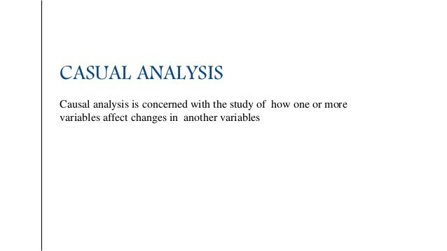 CASUAL ANALYSIS Causal analysis is concerned with the study of how one or more variables affect changes in another variabl...