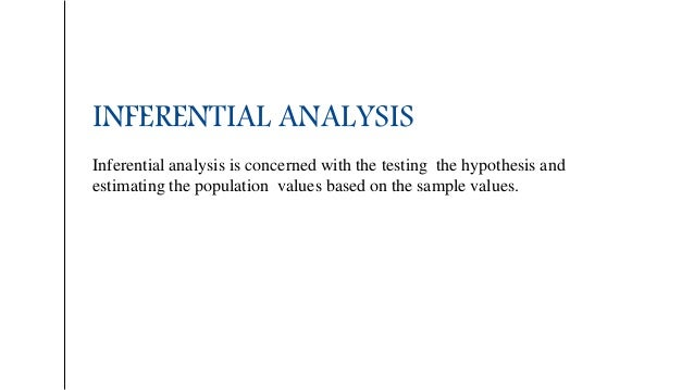INFERENTIAL ANALYSIS Inferential analysis is concerned with the testing the hypothesis and estimating the population value...