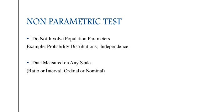 NON PARAMETRIC TEST  Do Not Involve Population Parameters Example: Probability Distributions, Independence  Data Measure...