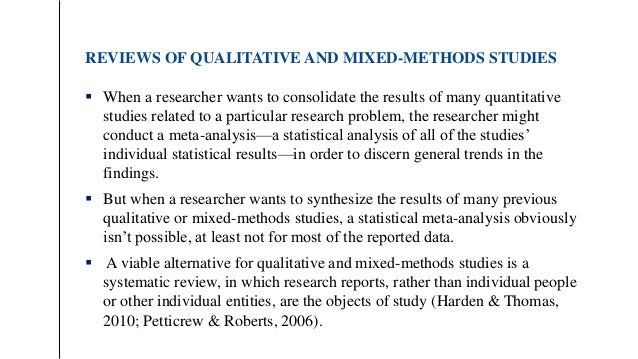 REVIEWS OF QUALITATIVE AND MIXED-METHODS STUDIES  When a researcher wants to consolidate the results of many quantitative...