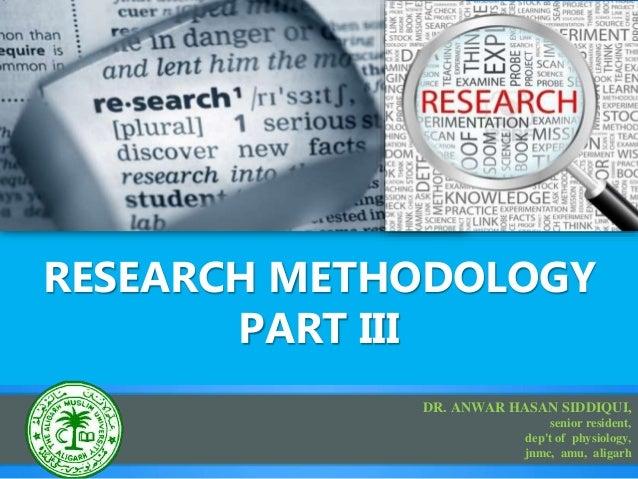 RESEARCH METHODOLOGY PART III DR. ANWAR HASAN SIDDIQUI, senior resident, dep't of physiology, jnmc, amu, aligarh