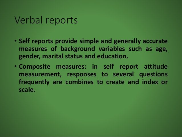 Verbal reports • Self reports provide simple and generally accurate measures of background variables such as age, gender, ...