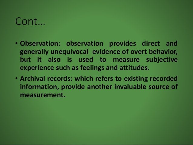 Cont… • Observation: observation provides direct and generally unequivocal evidence of overt behavior, but it also is used...