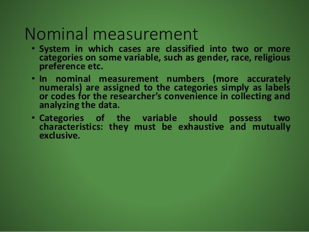 Nominal measurement • System in which cases are classified into two or more categories on some variable, such as gender, r...