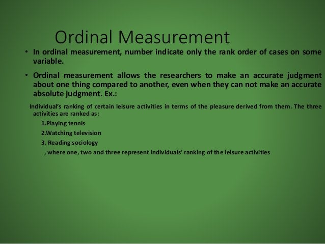 Ordinal Measurement • In ordinal measurement, number indicate only the rank order of cases on some variable. • Ordinal mea...