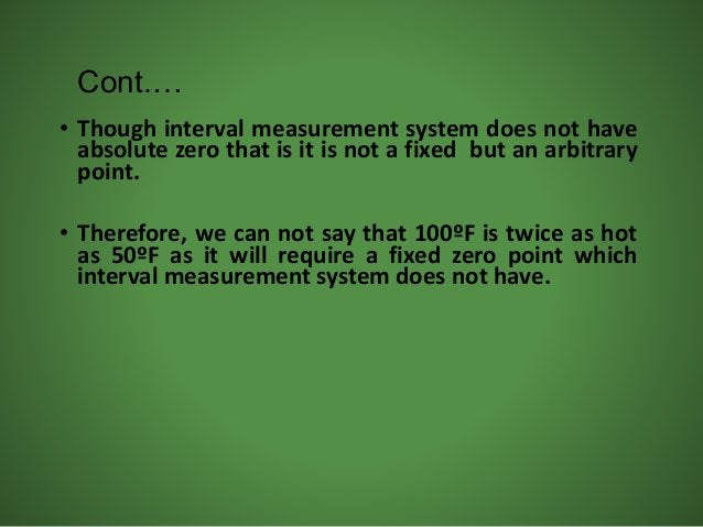• Though interval measurement system does not have absolute zero that is it is not a fixed but an arbitrary point. • There...