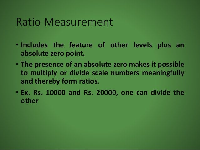 Ratio Measurement • Includes the feature of other levels plus an absolute zero point. • The presence of an absolute zero m...
