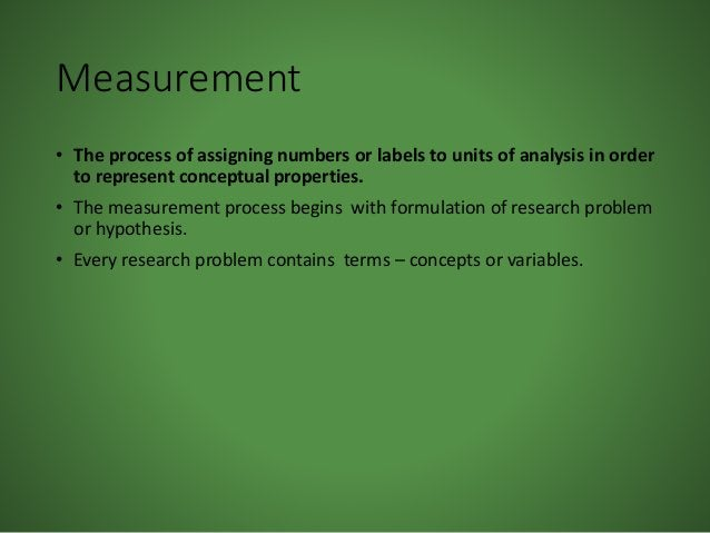 Measurement • The process of assigning numbers or labels to units of analysis in order to represent conceptual properties....