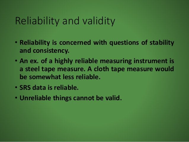 Reliability and validity • Reliability is concerned with questions of stability and consistency. • An ex. of a highly reli...