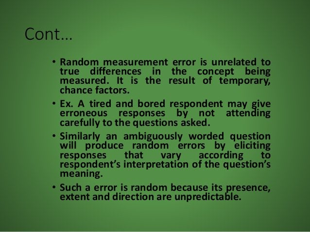 Cont… • Random measurement error is unrelated to true differences in the concept being measured. It is the result of tempo...