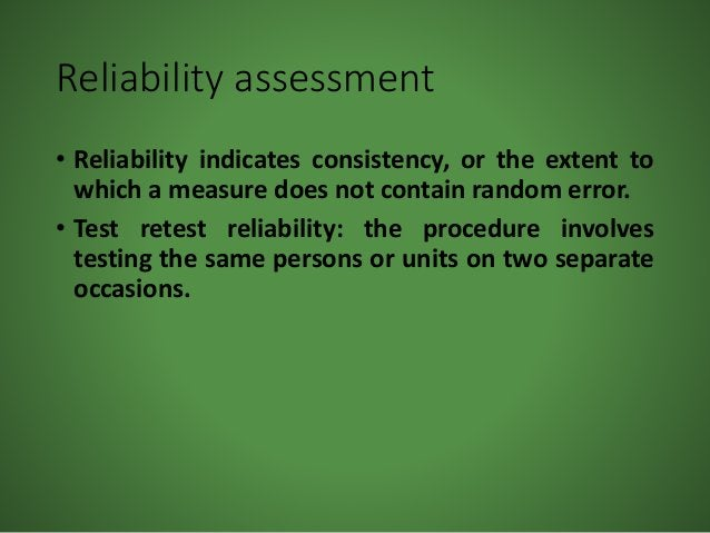 Reliability assessment • Reliability indicates consistency, or the extent to which a measure does not contain random error...