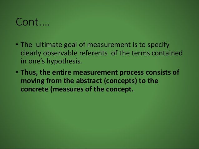 Cont.… • The ultimate goal of measurement is to specify clearly observable referents of the terms contained in one's hypot...