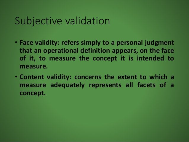 Subjective validation • Face validity: refers simply to a personal judgment that an operational definition appears, on the...