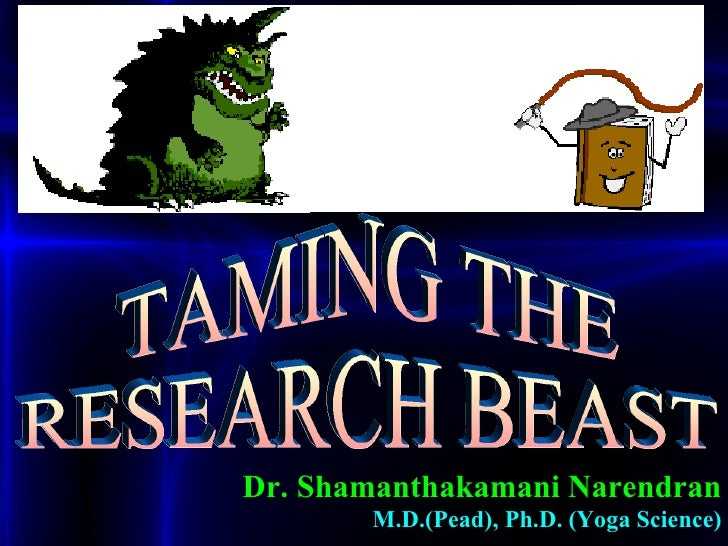 TAMING THE RESEARCH BEAST Dr. Shamanthakamani Narendran M.D.(Pead), Ph.D. (Yoga Science)