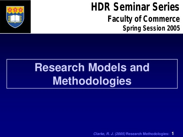 Clarke, R. J. (2005) Research Methodologies: 1 HDR Seminar Series Faculty of Commerce Spring Session 2005 Research Models ...