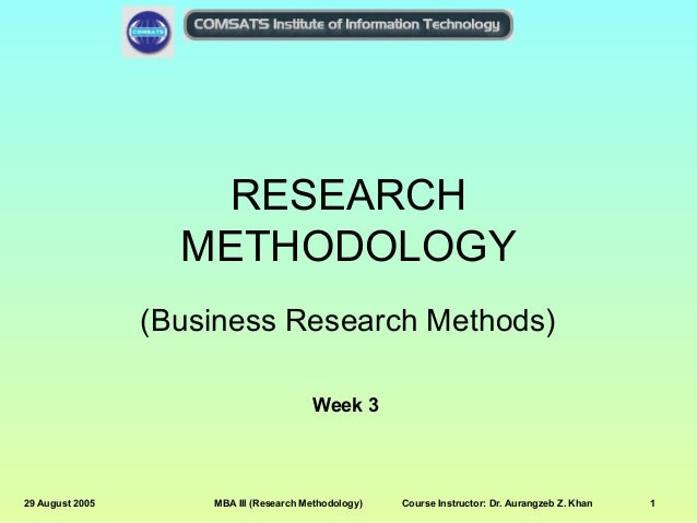 RESEARCH METHODOLOGY (Business Research Methods) Week 3  29 August 2005  MBA III (Research Methodology)  Course Instructor...