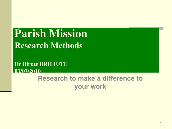 Parish MissionResearch MethodsDr Birute BRILIUTE03/07/2010<br />Research to make a difference to your work<br />1<br />