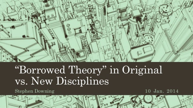 """Borrowed Theory"" in Original vs. New Disciplines Stephen Downing  10 Jan. 2014"