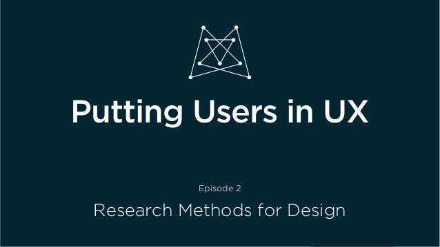 Putting Users in UX Episode 2 Research Methods for Design