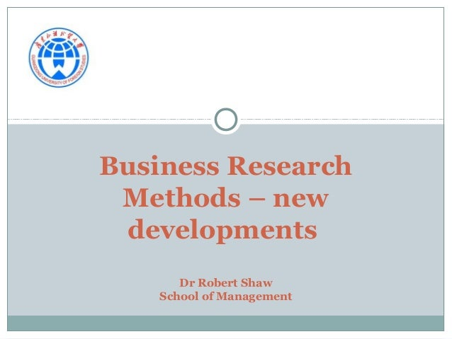 Business Research Methods – new developments Dr Robert Shaw School of Management