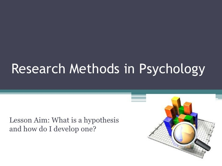 Research Methods in Psychology<br />Lesson Aim: What is a hypothesis and how do I develop one?<br />