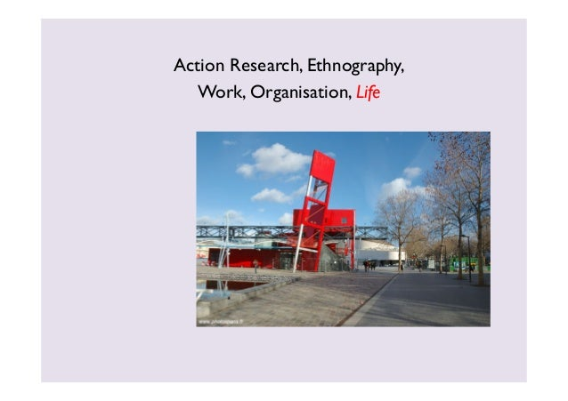 Action Research, Ethnography,  Work, Organisation, Life