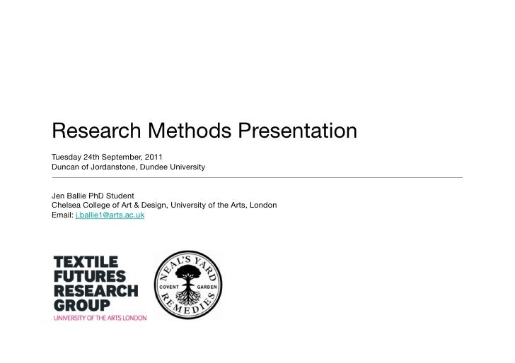 Research Methods PresentationTuesday 24th September, 2011Duncan of Jordanstone, Dundee UniversityJen Ballie PhD StudentChe...