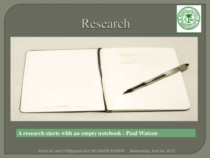 A research starts with an empty notebook - Paul Watson        Email Id- nazir118@gmail.com MD NAZIR ANSARI   Wednesday, Ap...