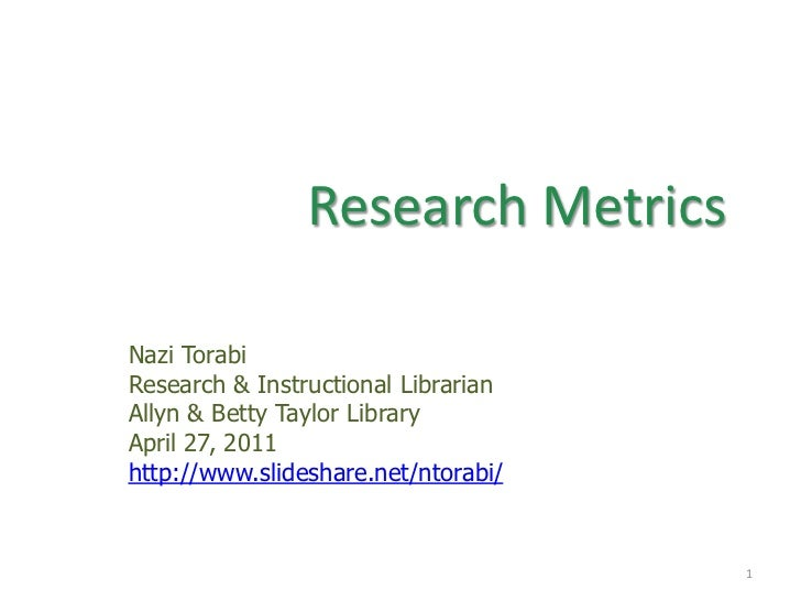 Research Metrics <br />Nazi Torabi<br />Research & Instructional Librarian  <br />Allyn & Betty Taylor Library<br />April ...