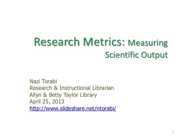 Research Metrics: MeasuringScientific OutputNazi TorabiResearch & Instructional LibrarianAllyn & Betty Taylor LibraryApril...