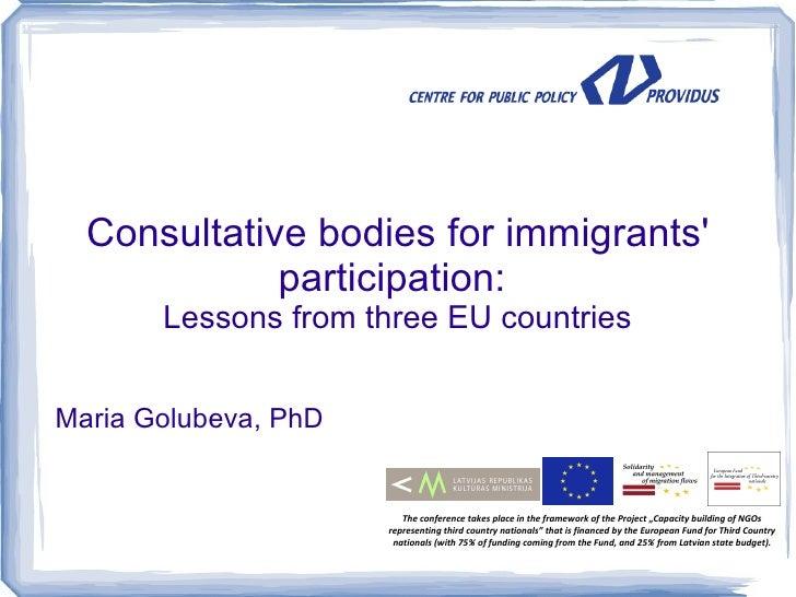 Consultative bodies for immigrants             participation:       Lessons from three EU countriesMaria Golubeva, PhD    ...