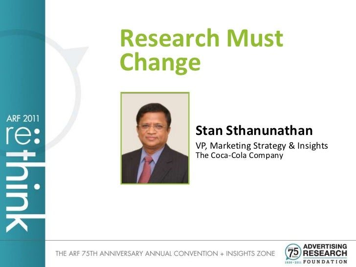 Research MustChange      Stan Sthanunathan      VP, Marketing Strategy & Insights      The Coca-Cola Company