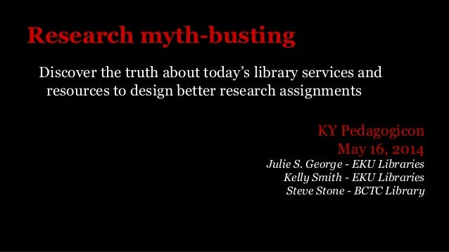 Research myth-busting Discover the truth about today's library services and resources to design better research assignment...