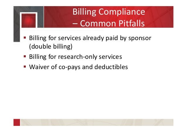 Billing Compliance – Common Pitfalls  Billing for services already paid by sponsor (double billing)  Billing for researc...