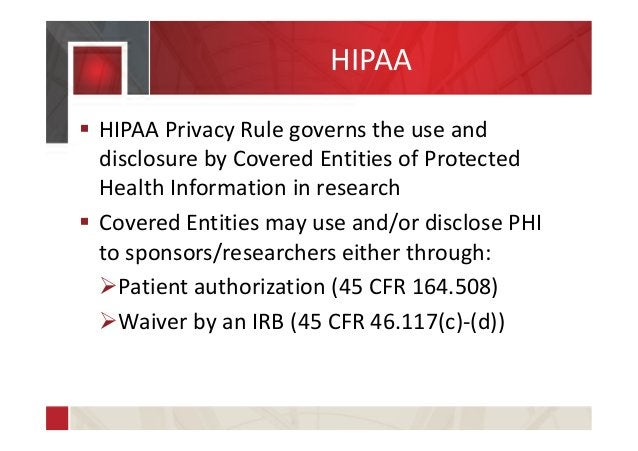 HIPAA  HIPAA Privacy Rule governs the use and disclosure by Covered Entities of Protected Health Information in research ...