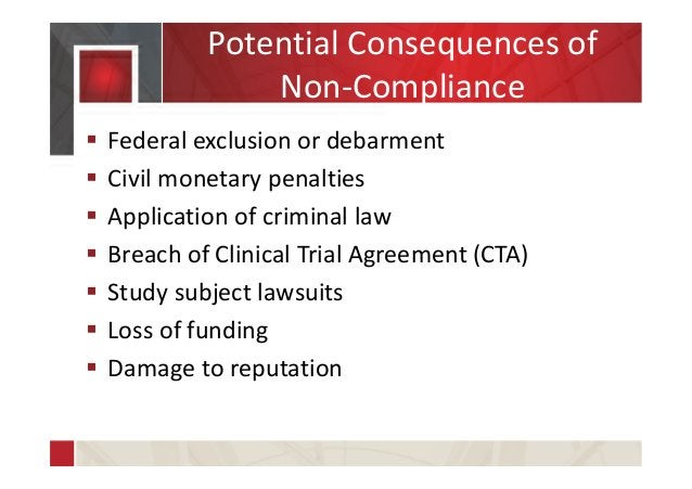 Potential Consequences of Non-Compliance  Federal exclusion or debarment  Civil monetary penalties  Application of crim...