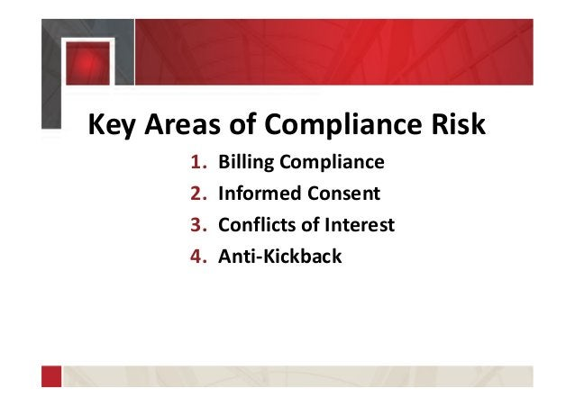 Key Areas of Compliance Risk 1. Billing Compliance 2. Informed Consent 3. Conflicts of Interest 4. Anti-Kickback