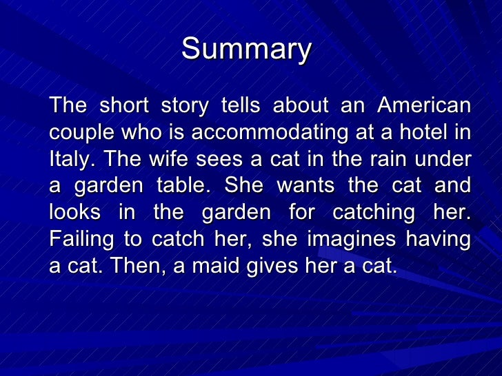 "cat in the rain analyses The most important characters in the short story ""cat in the rain"" by ernest hemingway are the american wife and her husband, george the maid and the hotel owner are secondary characters in the narrative, and they are only relevant for the way the american woman relates to them."