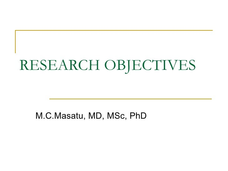 RESEARCH OBJECTIVES M.C.Masatu, MD, MSc, PhD