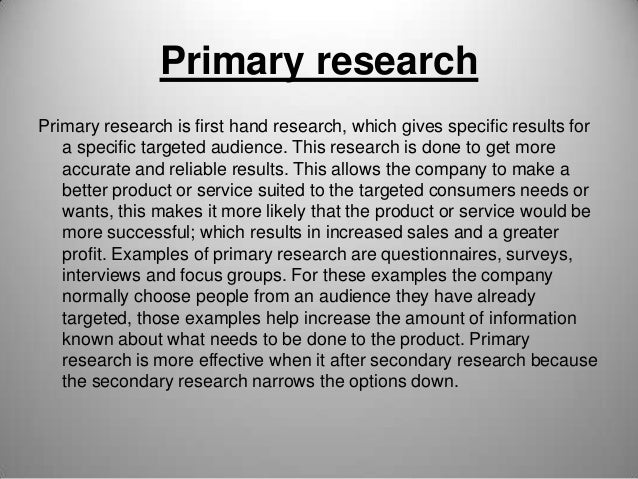 Primary research Primary research is first hand research, which gives specific results for a specific targeted audience. T...