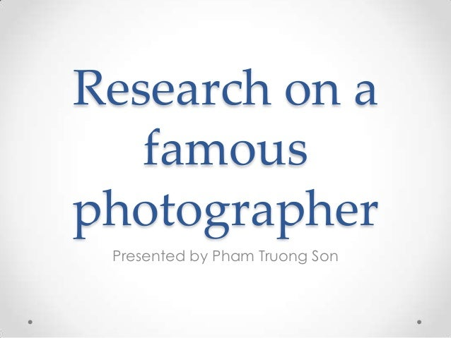 Research on a famous photographer Presented by Pham Truong Son