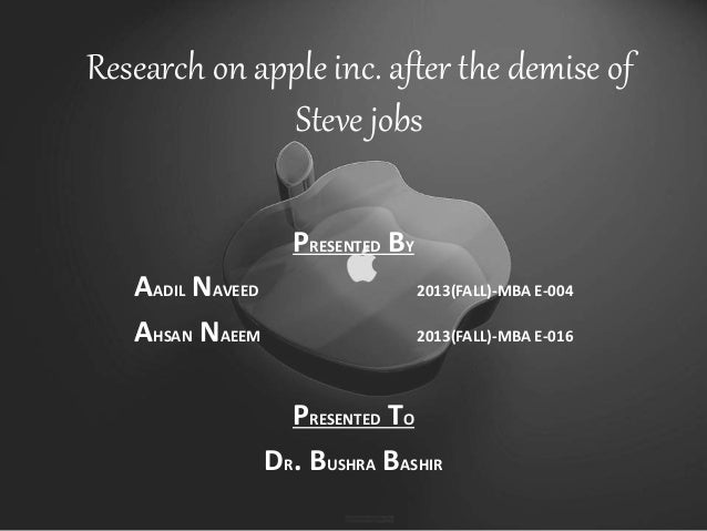 Research on apple inc. after the demise of Steve jobs PRESENTED BY AADIL NAVEED 2013(FALL)-MBA E-004 AHSAN NAEEM 2013(FALL...