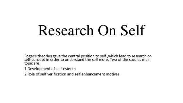 Research On Self Roger's theories gave the central position to self ,which lead to research on self-concept in order to un...