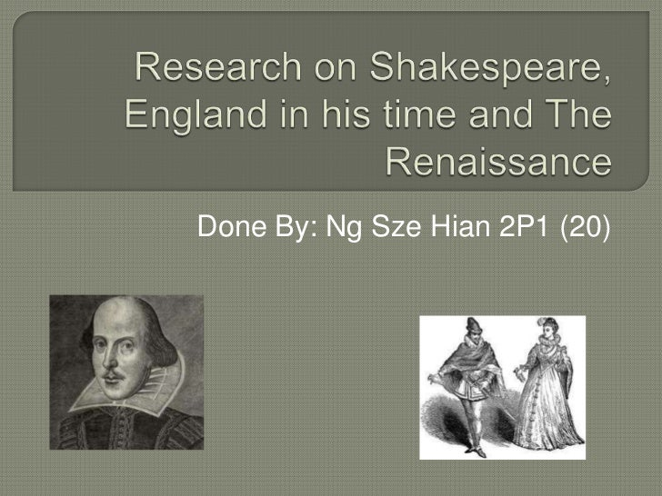 Research on Shakespeare, England in his time and The Renaissance<br />Done By: Ng SzeHian 2P1 (20)<br />