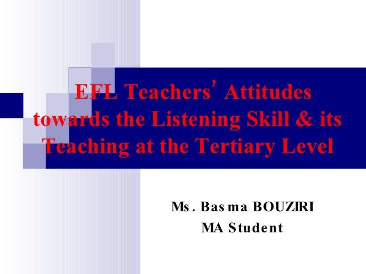 EFL Teachers' Attitudes towards the Listening Skill & its Teaching at the Tertiary Level Ms. Basma BOUZIRI MA Student