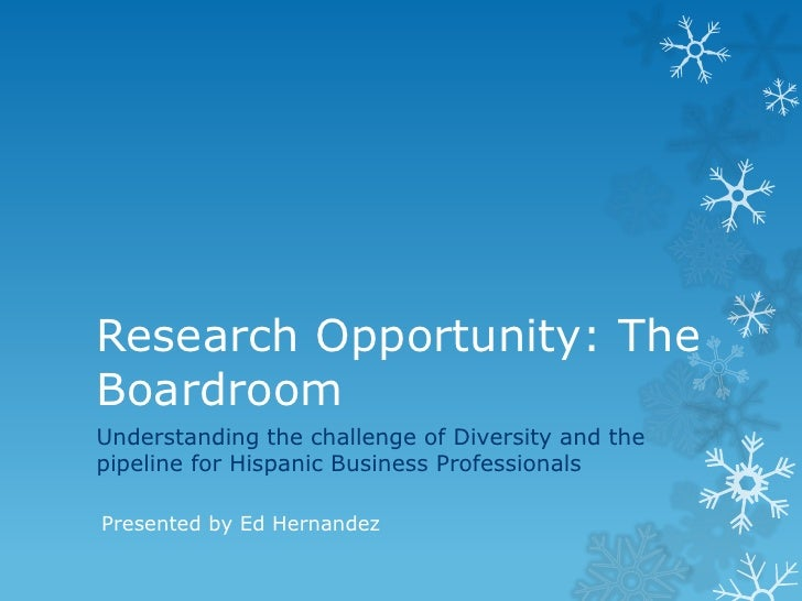 Research Opportunity: TheBoardroomUnderstanding the challenge of Diversity and thepipeline for Hispanic Business Professio...