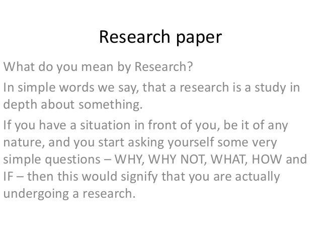 Research paper What do you mean by Research? In simple words we say, that a research is a study in depth about something. ...