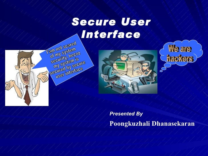 Presented By Poongkuzhali Dhanasekaran Secure User Interface I'am not scared  of my system security, becoz  my system is  ...