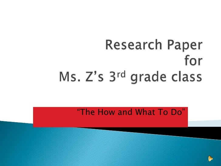 "Research Paperfor Ms. Z's 3rd grade class<br />""The How and What To Do""<br />"
